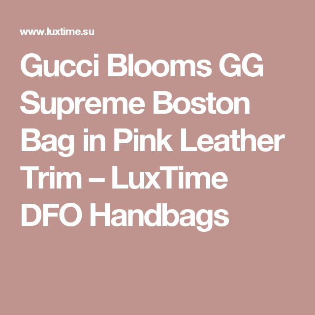 4f5c5ddd101 Gucci Blooms GG Supreme Boston Bag in Pink Leather Trim – LuxTime DFO  Handbags