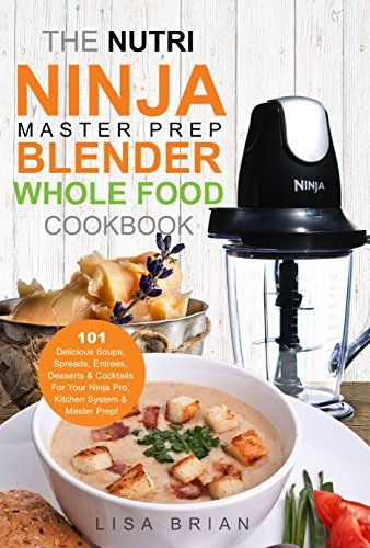 The Nutri Ninja Master Prep Blender Whole Food Cookbook ...