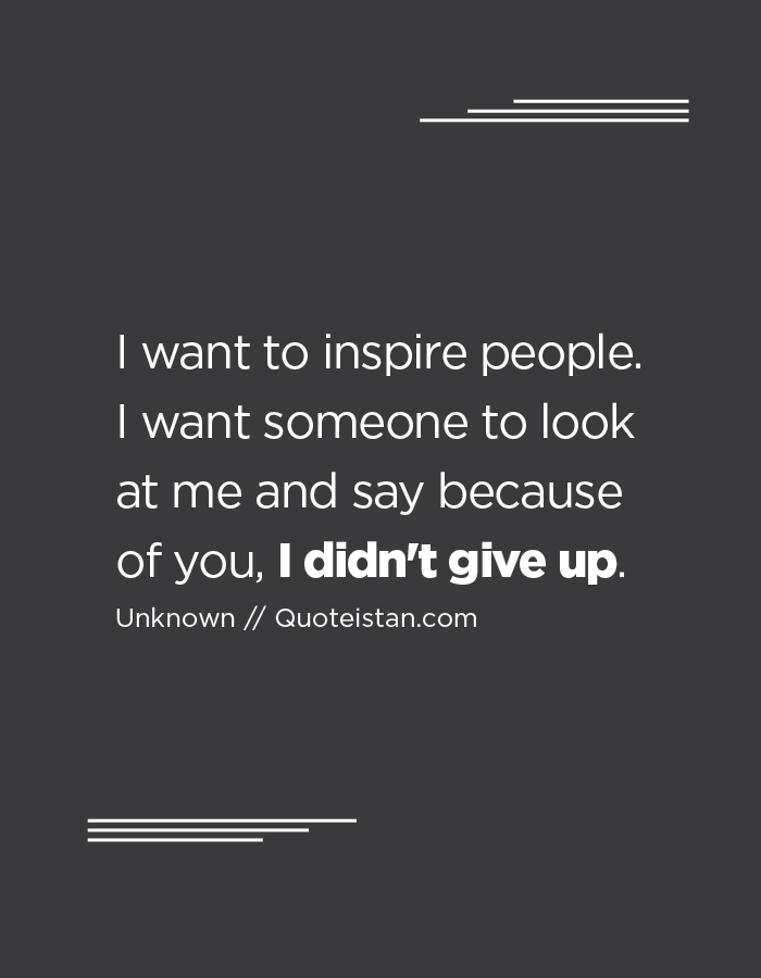 I Want To Inspire People I Want Someone To Look At Me And Say Because Of You I Didn T Give Up Words Of Wisdom Quotes Inspirational Quotes Wisdom Quotes
