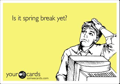 Image result for Is it spring break yet?