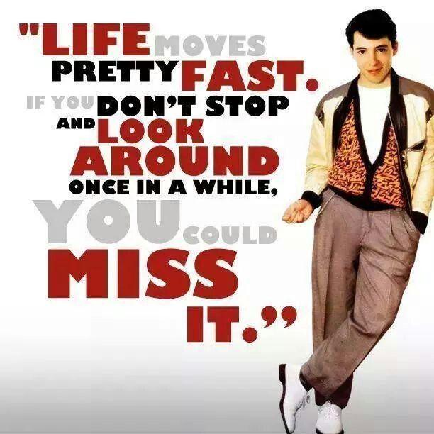 Life moves pretty fast..... Ferris Bueller