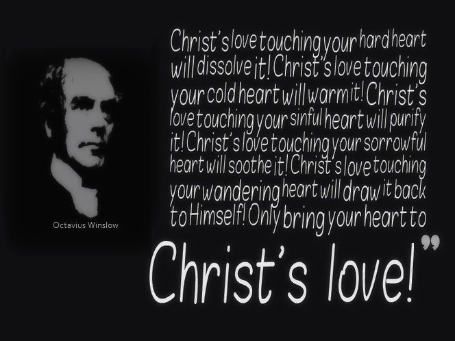 Christ's love touching your hard heart — will dissolve it! Christ's love touching your cold heart — will warm it! Christ's love touching your sinful heart — will purify it! Christ's love touching your sorrowful heart — will soothe it! Christ's love touching your wandering heart — will draw it back to Himself! Only bring your heart to Christ's love! ~ Octavius Winslow