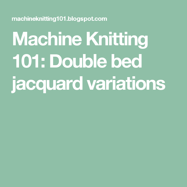 Machine Knitting 101: Double bed jacquard variations | machine ...