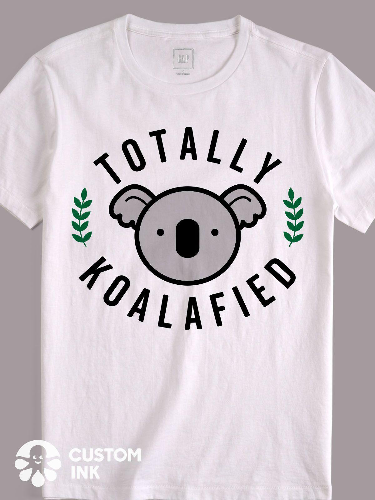 Totally Koalafied Is The Perfect Funny Saying Design Idea For A Custom T Shirt Tank Top Hoodie Mug Tote Bag Or More T Shirt Custom Tshirts Shirt Designs