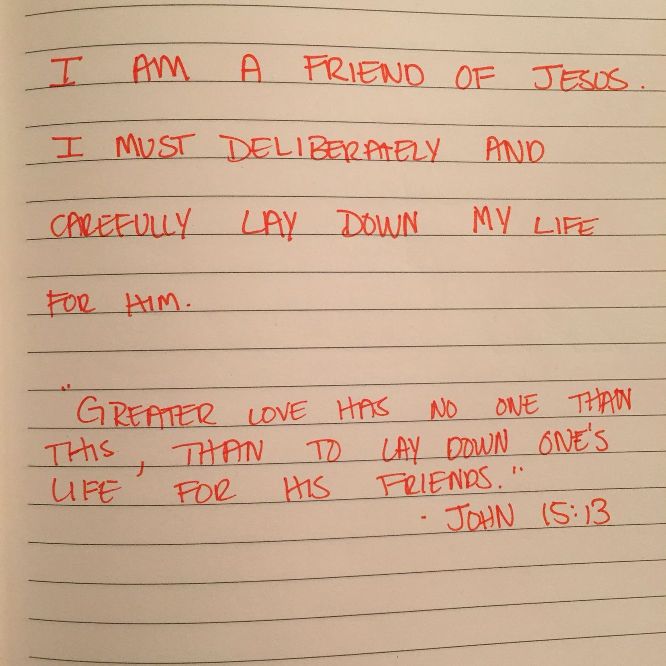 """This is some of what I wrote in my prayer journal tonight.  """"I am a friend of Jesus. I must  deliberately and carefully lay down my life for him."""" """"Greater love has no one than this, than to lay down one's life for his friends."""" John 15:13  Jesus commands us to love each other!   -Shasta"""