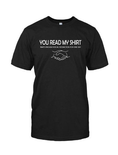 You Read My Shirt That's Enough Social Interaction T-Shirt, Black ,L - http://activelifeessentials.com/pins/you-read-my-shirt-thats-enough-social-interaction-t-shirt-black-l/
