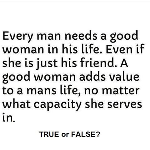 Every Man Needs A Good Woman In His Life Just Saying