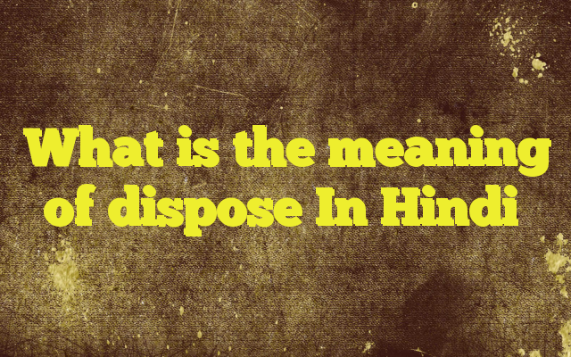 What is the meaning of dispose In Hindi http//www