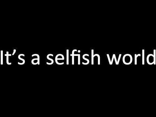 Its A Selfish World Quotes Quotes Selfish World Sayings