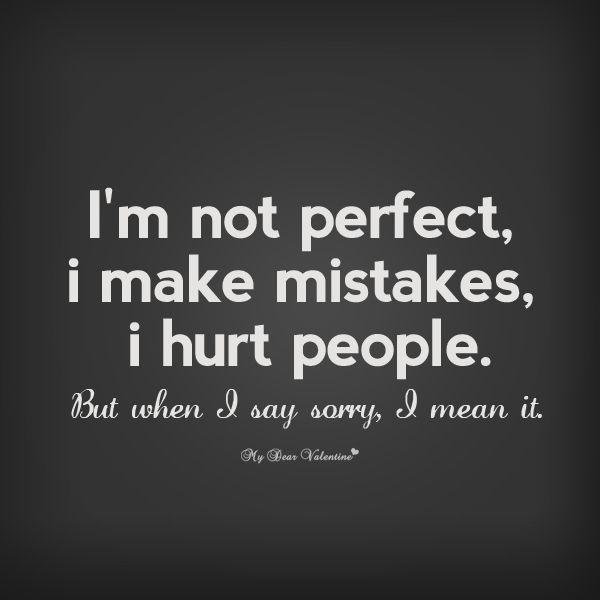 Im Not Perfect I Make Mistakes I Hurt People But When I Say Sorry