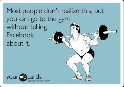 Most people don't realize this, but you can go to the gym without telling Facebook about it.