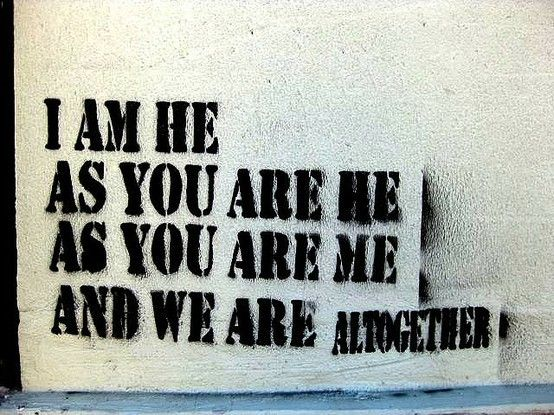 """""""Yo soy él, como tu eres él, como tu eres yo y nosotros somo todos juntos"""".- I AM THE WALRUS"""