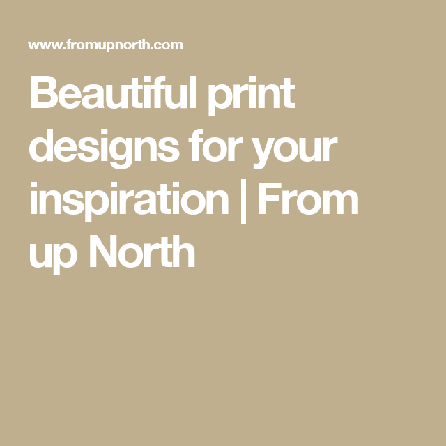 Beautiful print designs for your inspiration | From up North
