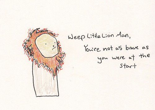 Weep little lion man, youre not as brave as you were at