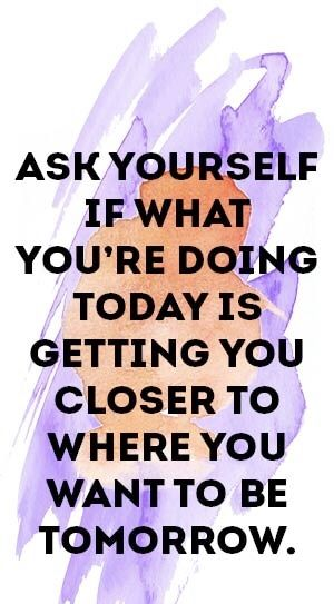 Ask yourself if what you're doing today is getting closer to where you want to be tomorrow.
