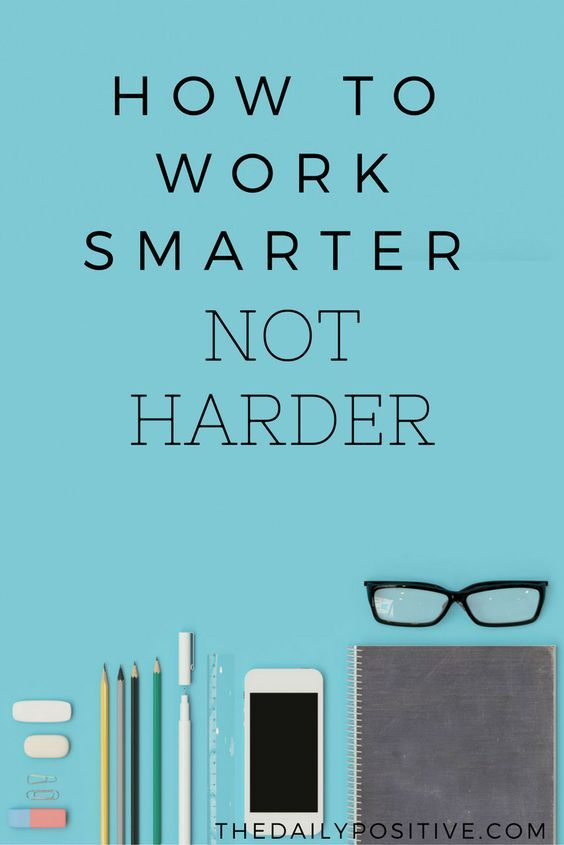 How To Work Smarter And Not Harder Work smarter