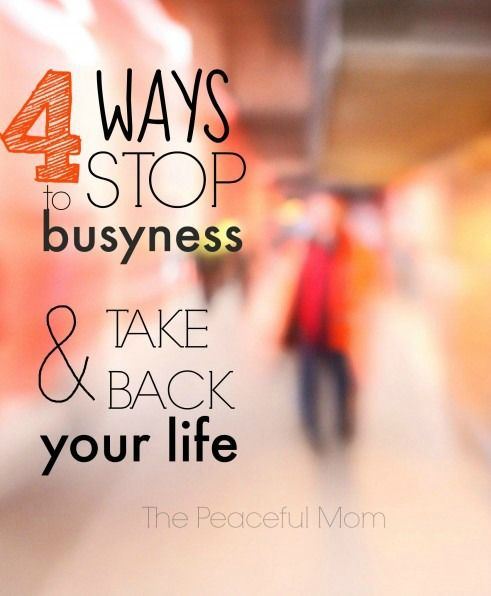 4 Ways to Stop Busyness & Take Back Your Life - The Peaceful Mom -