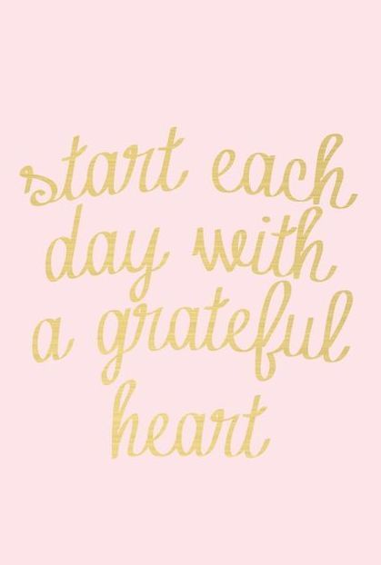 Attrayant Start Each Day With A Grateful Heart, Be Grateful For Every Thing You Have  Around You. Be Grateful For Everything Life Plans To Give You.