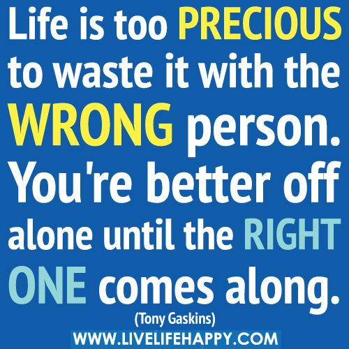 Life Is Too Precious To Waste It With The Wrong Person You Re Better Off Alone Until The Right One Comes Along Words Quotes Life Quotes Life Quotes Deep