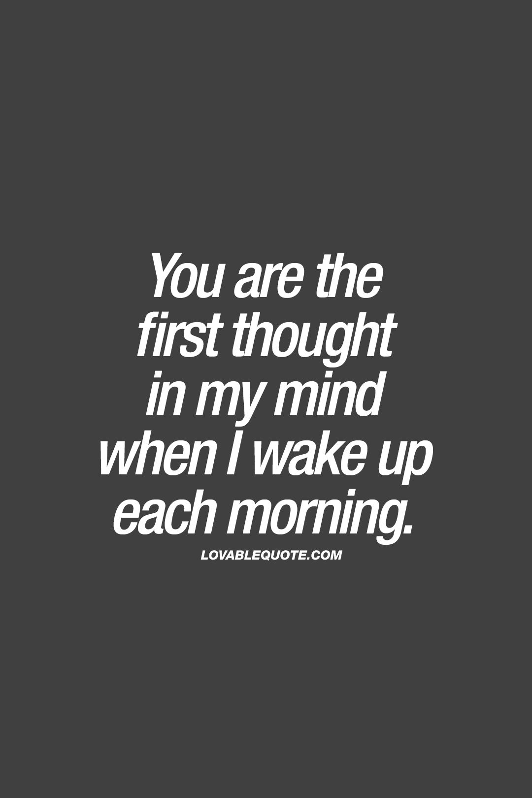 You Are The First Thought In My Mind When I Wake Up Each Morning When You Think Thinking Of You Quotes Good Morning Sweetheart Quotes Morning Texts For Him