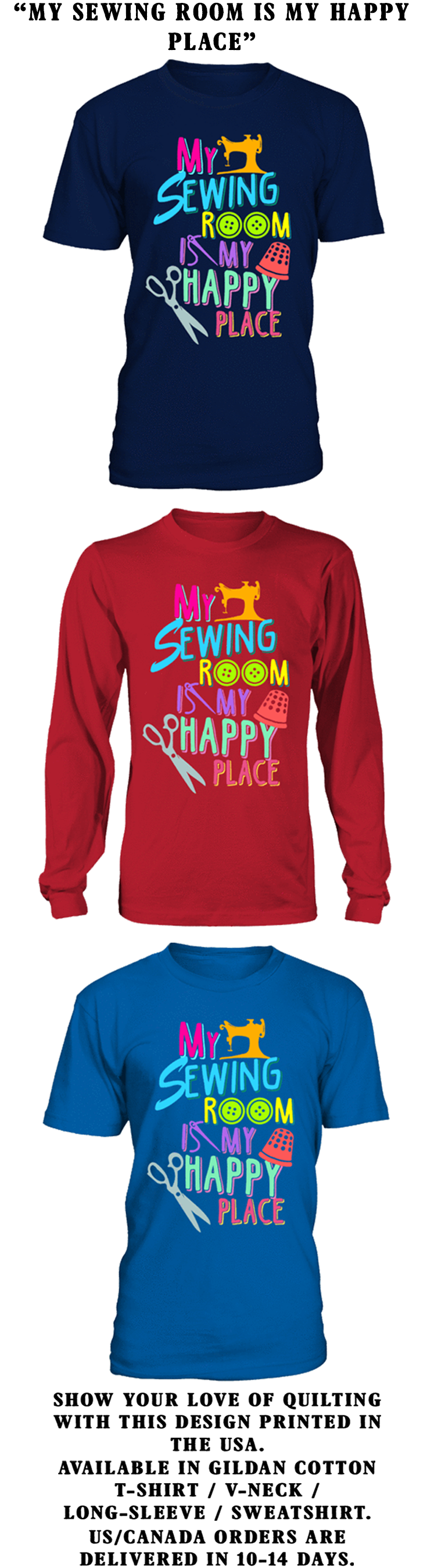 My Sewing Room Is My Happy Place...  Show your love of Quilting with this design printed in the USA.  Available in Gildan Cotton T-Shirt / Long-Sleeve / Sweatshirt.   US/Canada orders are delivered in 10-14 days.