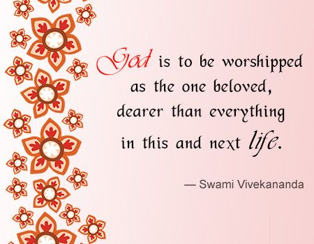 """""""God is to be worshipped as the one beloved, dearer than everything in this and next life."""" - Swami Vivekananda's"""