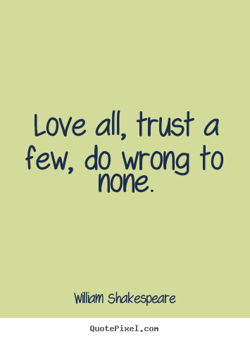 William Shakespeare Quotes   Love All, Trust A Few, Do Wrong To None.