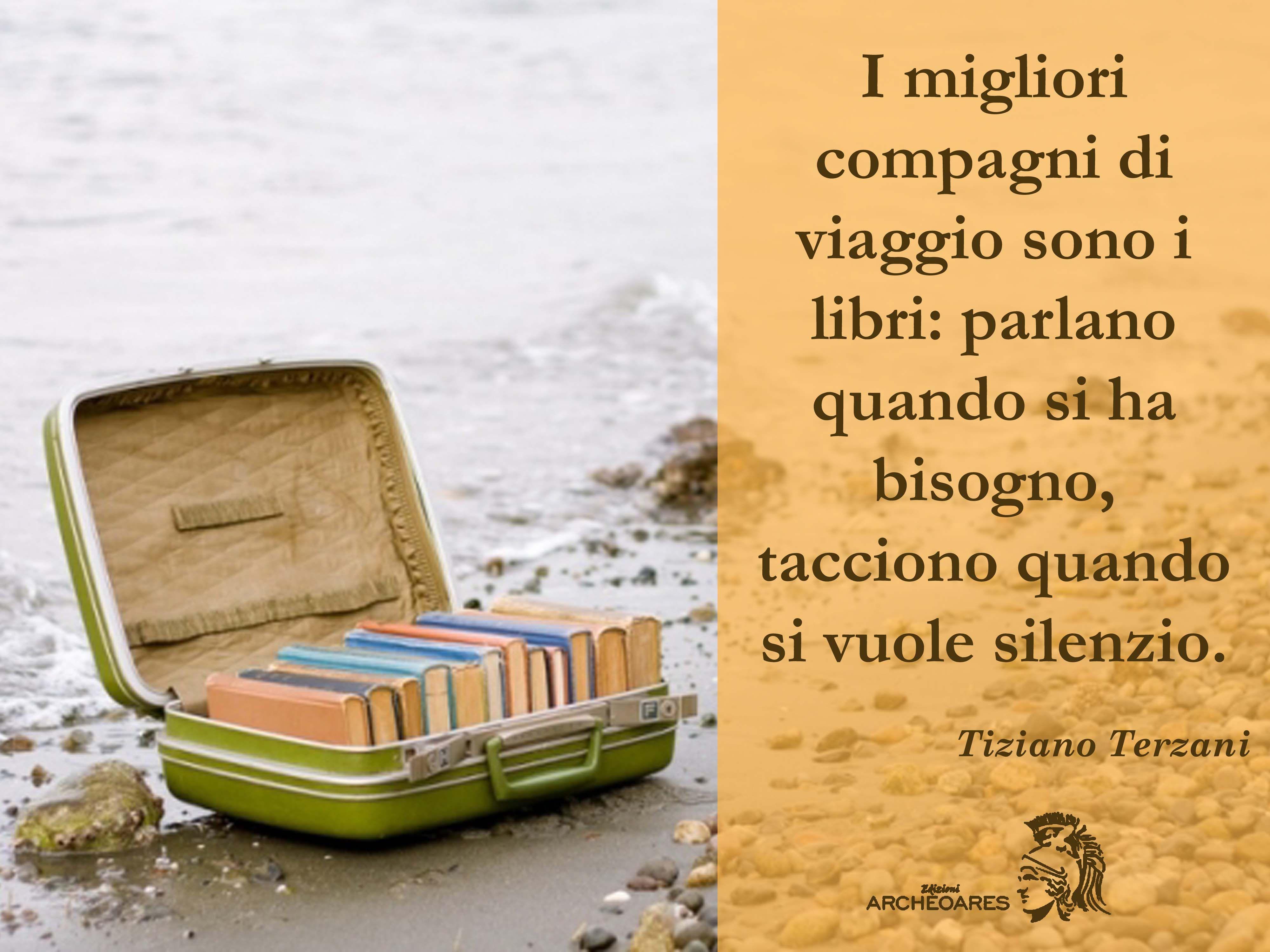 """""""I migliori compagni di viaggio sono i libri: parlano quando si ha bisogno, tacciono quando si vuole silenzio."""" (T. Terzani)"""