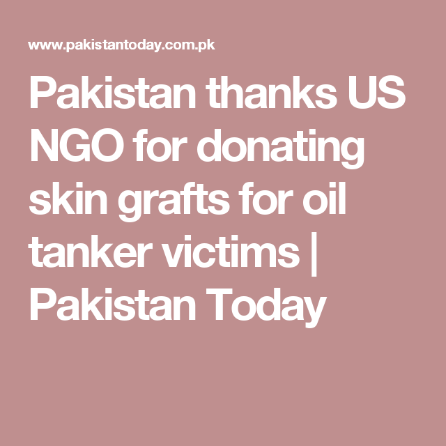 Pakistan thanks US NGO for donating skin grafts for oil tanker victims | Pakistan Today