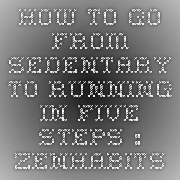 How to Go From Sedentary to Running in Five Steps : zenhabits