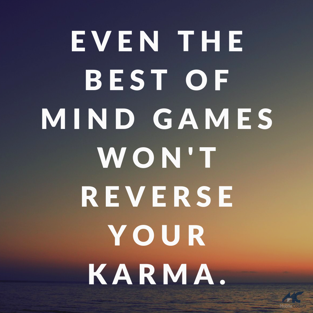 Even the best of mind games won't reverse your karma. Be