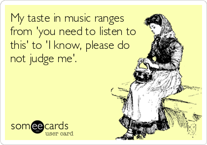 My taste in music ranges from 'you need to listen to this' to 'I know, please do not judge me'.