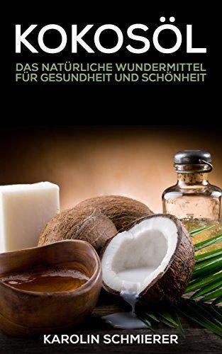 Kokosöl: natürliches Wundermittel - natürlich gesund und schön - inklusive vieler Rezepte