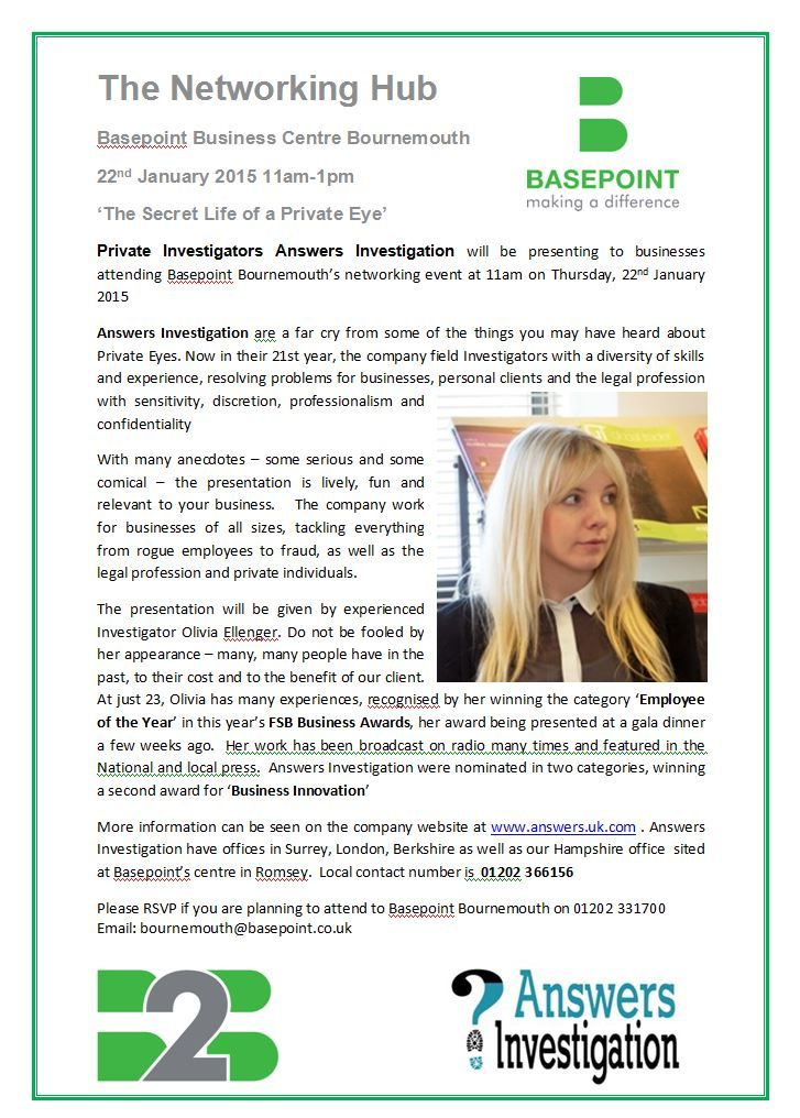 Basepoint Business Hub: Private Investigator Answers Investigation will be presenting at Basepoint Business Hub on 22nnd January - a superb networking opportunity for all businesses: http://www.answers.uk.com/newsfull/basepointbmth150122.htm T: 01202 366156  The presentation will be given by experienced Investigator Olivia Ellenger.  http://www.solenteye.co.uk T:01202 366156