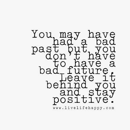 You May Have Had A Bad Past But You Don T Have To Have A Bad Future Leave It Behind You And Stay Positive Love Life Quotes Words Quotes Life Quotes