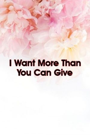 I Want More Than You Can Give by relationheatxyz I Want More Than You Can Give by relationheatxyz