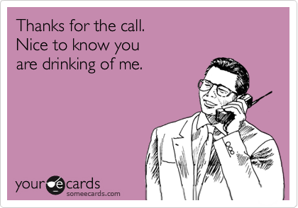 Thanks For The Call Nice To Know You Are Drinking Of Me Wisdom Quotes Funny Alcohol Humor Funny Quotes