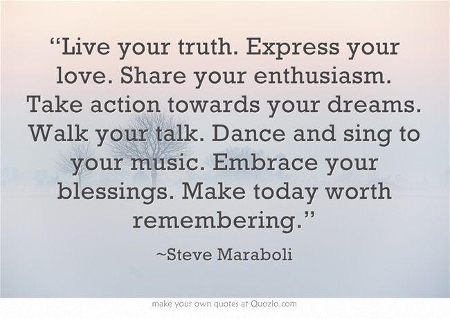 """""""Live your truth. Express your love. Share your enthusiasm. Take action towards your dreams. Walk your talk. Dance and sing to your music. Embrace your blessings. Make today worth remembering."""""""