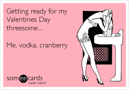 getting ready for my valentines day threesome me vodka cranberry - Valentines Vodka
