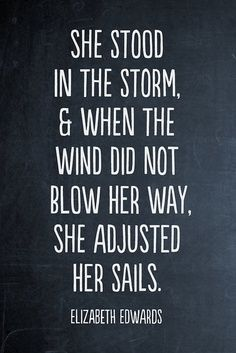 She stood in the storm and when the wind did not blow her way she adjusted her sails