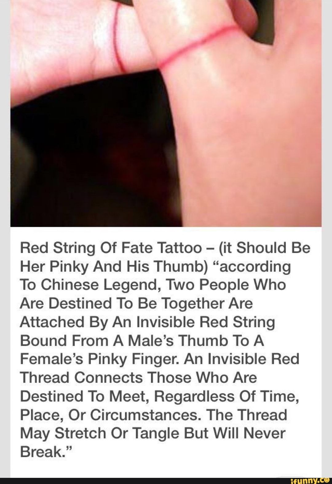 """Red String Of Fate Tattoo - (it Should Be Her Pinky And His Thumb) """"according To Chinese Legend, Two People Who Are Destined To Be Together Are Attached By An Invisible Red String Bound From A Male's Thumb To A Female's Pinky Finger. An Invisible Red Thread Connects Those Who Are Destined To Meet, Regardless Of Time, Place, Or Circumstances. The Thread May Stretch Or Tangle But Will Never Break."""" - )"""