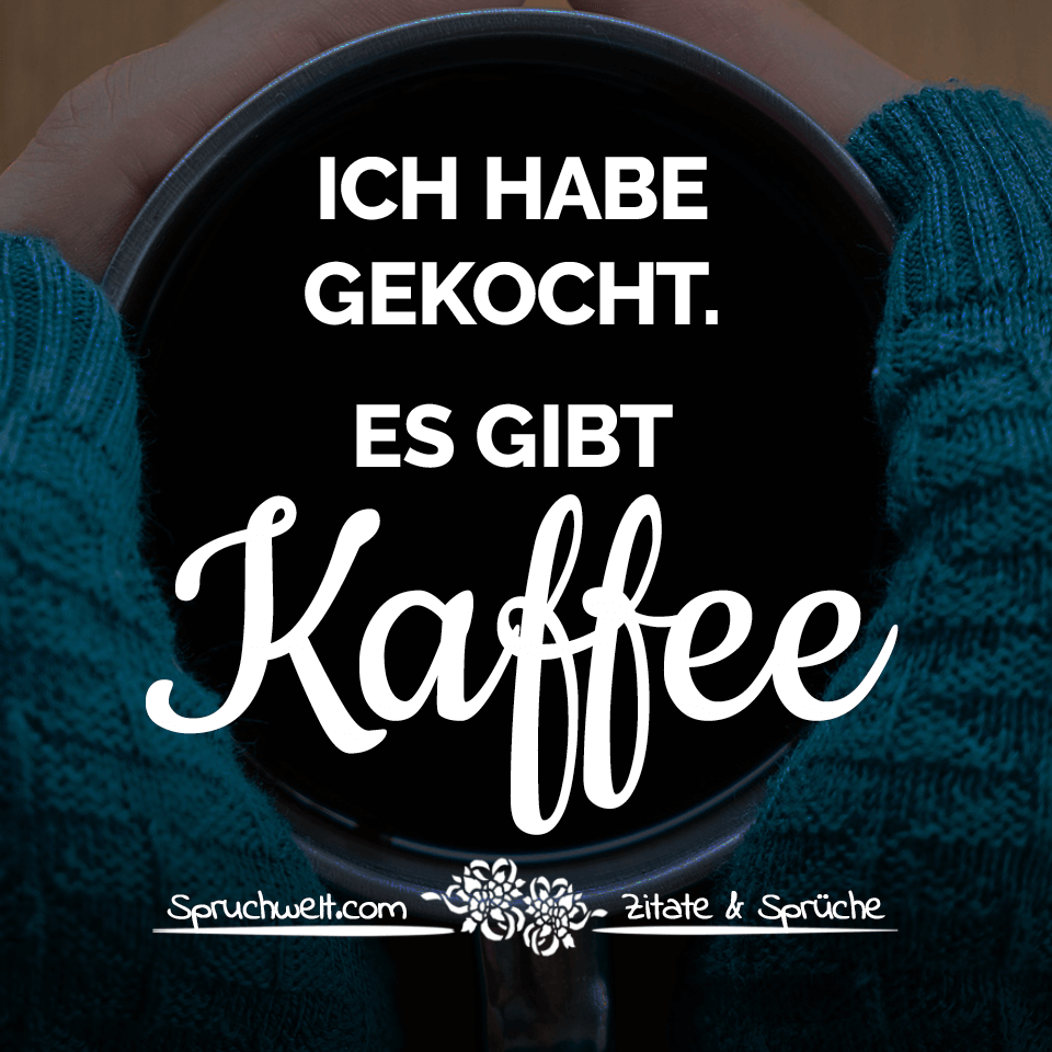 Ich habe gekocht. Es gibt Kaffee - Lustige Kaffee Sprüche #coffeequotes