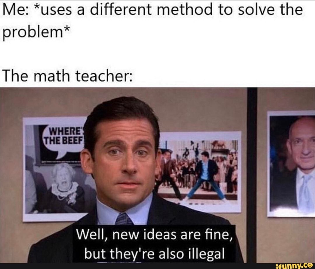 Me Uses A Different Method To Solve The Problem The Math Teacher Bu They Re Also Illegal Ifunny History Jokes Historical Memes History Memes