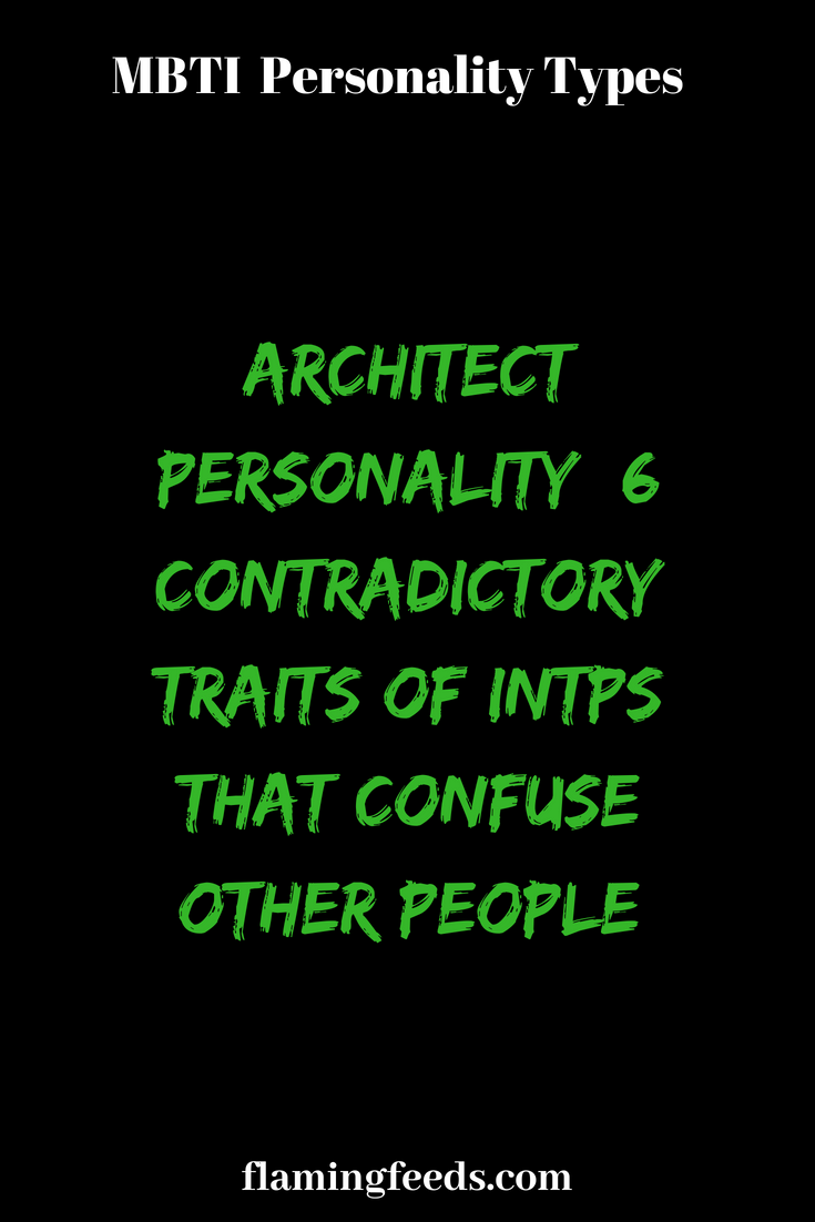 Architect Personality 6 Contradictory Traits Of Intps That Confuse Other People Flaming Feeds Mbti Personality Personality Rarest Personality Type