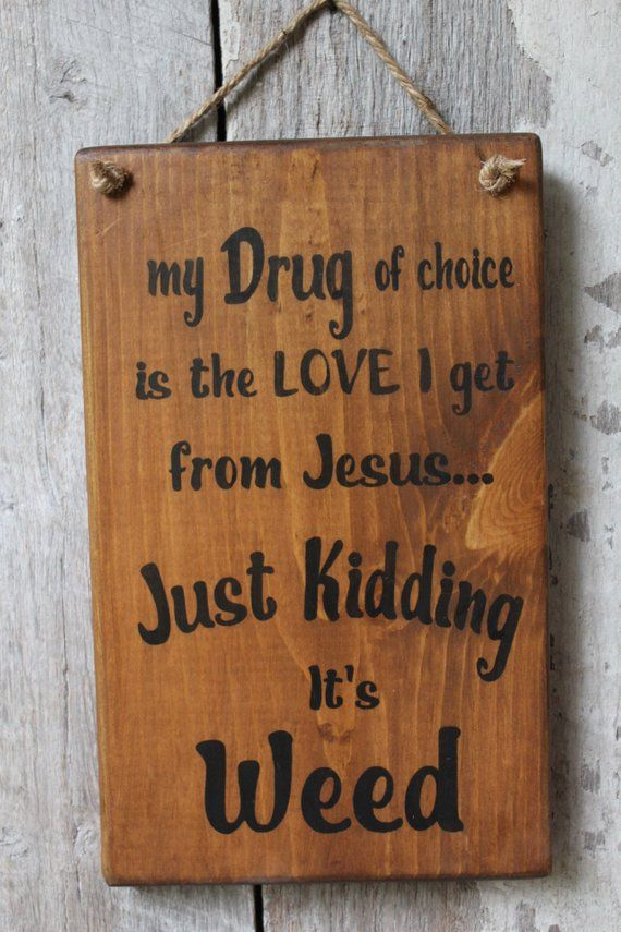 "My Drug of choice is the love I get from Jesus Just kidding its Weed Wood Sign Funny Wood Sign Hippie Decor Boho Decor Dorm Decor Weed Decor is part of Dorm decor Signs - OMG, too funny!! A Great gift idea    LOL My Drug of choice is the love I get from Jesus Just kidding, It's WEED!! Wood Sign Measures 12 inches tall by 7 25 inches wide and hangs by a natural jute hanger  The base has been stained and then letetred in black and finished with my hand rubbed Beeswax Finish  This will arrive signed and dated  Would you like the sign a different color  Message me or add ""Note To Seller"" for color change at no additional charge!  ORDERS ONLY Once your full payment has been received, your sign will go into production   If you have any special requests or customization requested, please add your requests to the comment section on your order!! Turn around time is 7 days, but I am usually able to ship within 34 days of your paid order  I ship USPS and will provide tracking information when your sign ships   If you need it sooner, we can work that out, just message me                                    Each sign is made for you, so each sign is unique, no two are identical  All of my base painting & lettering is hand painted  Brush strokes may or may not be seen  All of my signs are Rustic & Primitive in Style  Due to the nature of the wood there will be variances in knots, color and cracks  These natural flaws in the wood are what make each piece unique with a character of its own  The size posted will vary from sign to sign slightly due to the nature of working with wood and sanding  Please let me know if your sign will hang outside, exposed to rain or water  The Beeswax Finish is okay in certain outdoors conditions, but it should never get wet  Covered porches are fine, but full exposure requires a different finish, just let me know in the Notes To Seller if you require your sign to be waterproof   ALL of my signs are made using NEW Clean Top Grade Knotty White Pine that was cut right here in the USA  All wood is ¾ night thick  My Pallet Signs are all made by me, using fresh clean pine, never dirty used wood  Wood screws & glue hold my pallets together  Each sign is hand sanded, painted and distressed by me, using many coats of paint to achieve that worn old look  My painting, aging technique & lettering is all Hand done   Small imperfections are part of the hand stenciling process, so you may see a slight imperfection on my signs here & there  There is a notch on the back for easy hanging  Made right here in the USA, in the Foothills of The Great Smoky Mountains   Do you have some ""Words"" you'd like on wood  Message me, I can design anything you'd like and put it on wood  Most of my Signs can be ordered in a larger size and different color  Please send me a message with color request & size preference for a quote  Please feel free to contact me if you might be interested in carrying my signs in your store  All wholesale requests are welcome!  You can find my Wholesale terms under my Shop Announcements Section!!    Thanks so much for stopping by…"