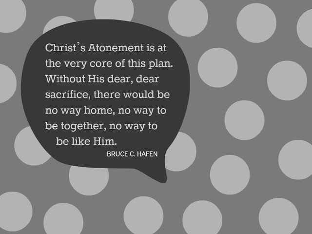 Christ's Atonement is the very core of this plan. Without His dear, dear sacrifice, there would be no way home, no way to be together, no way to be like him. Bruce C. Hafen
