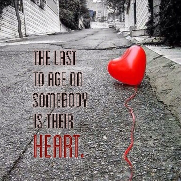 The last to age on somebody is their heart.