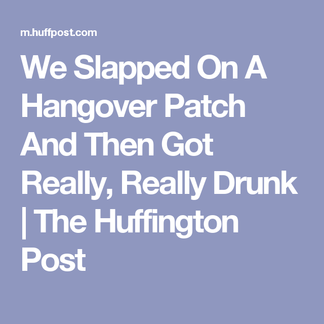 We Slapped On A Hangover Patch And Then Got Really, Really Drunk | The Huffington Post