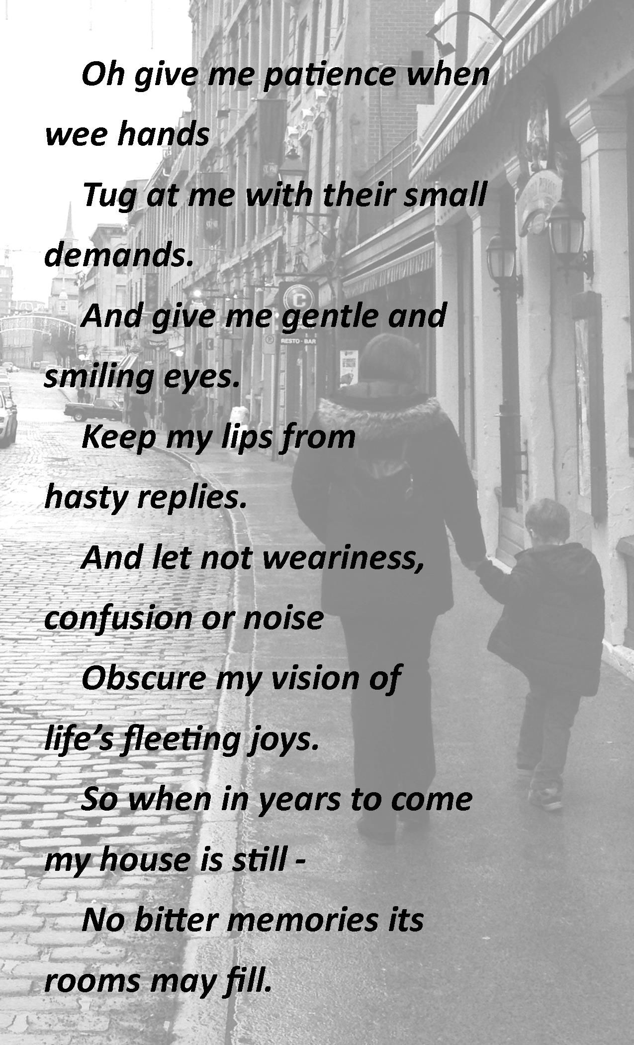 Oh give me patience when wee hands  Tug at me with their small demands.  And give me gentle and smiling eyes,  Keep my lips from hasty replies.  And let not weariness confusion or noise  Obscure my vision of life's fleeting joys.  So when in years to come my house is still -  No bitter memories its rooms may fill.