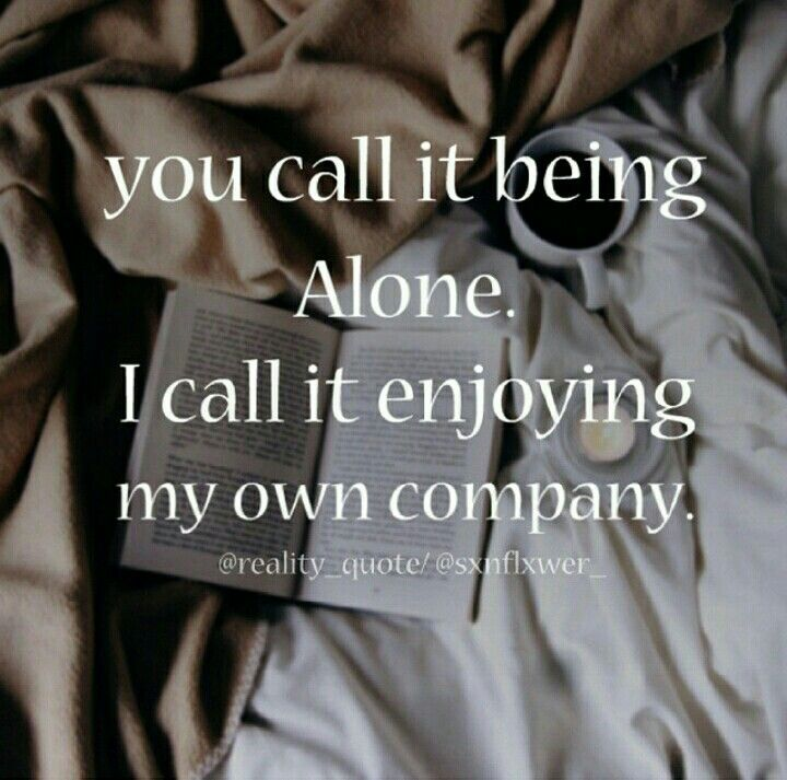 You Call It Being Alone I Call It Enjoying My Own Company Quote Books Alonequote Reality Quotes Single Mom Quotes Company Quotes
